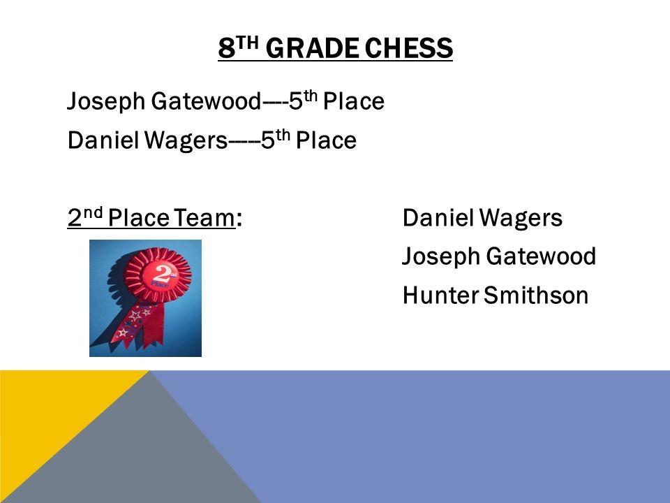 8 TH GRADE CHESS Joseph Gatewood----5 th Place Daniel Wagers-----5 th Place 2 nd Place Team:Daniel Wagers Joseph Gatewood Hunter Smithson