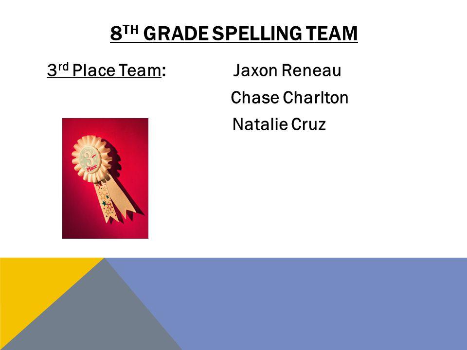 8 TH GRADE SPELLING TEAM 3 rd Place Team:Jaxon Reneau Chase Charlton Natalie Cruz