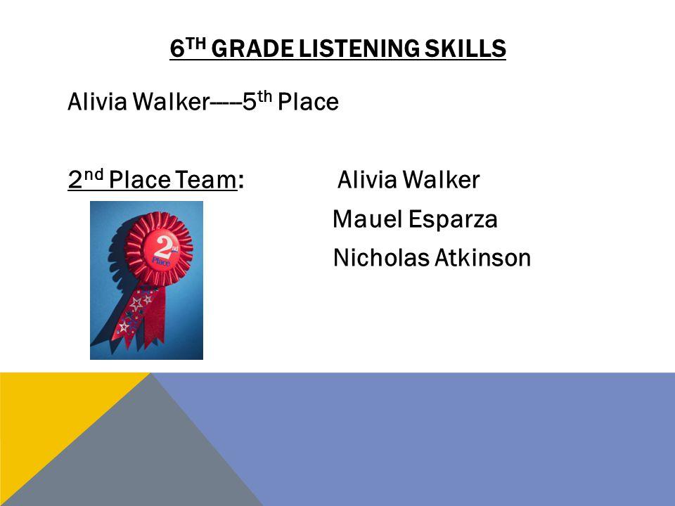 6 TH GRADE LISTENING SKILLS Alivia Walker-----5 th Place 2 nd Place Team:Alivia Walker Mauel Esparza Nicholas Atkinson