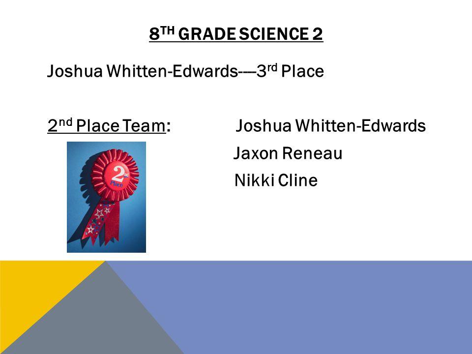 8 TH GRADE SCIENCE 2 Joshua Whitten-Edwards----3 rd Place 2 nd Place Team:Joshua Whitten-Edwards Jaxon Reneau Nikki Cline