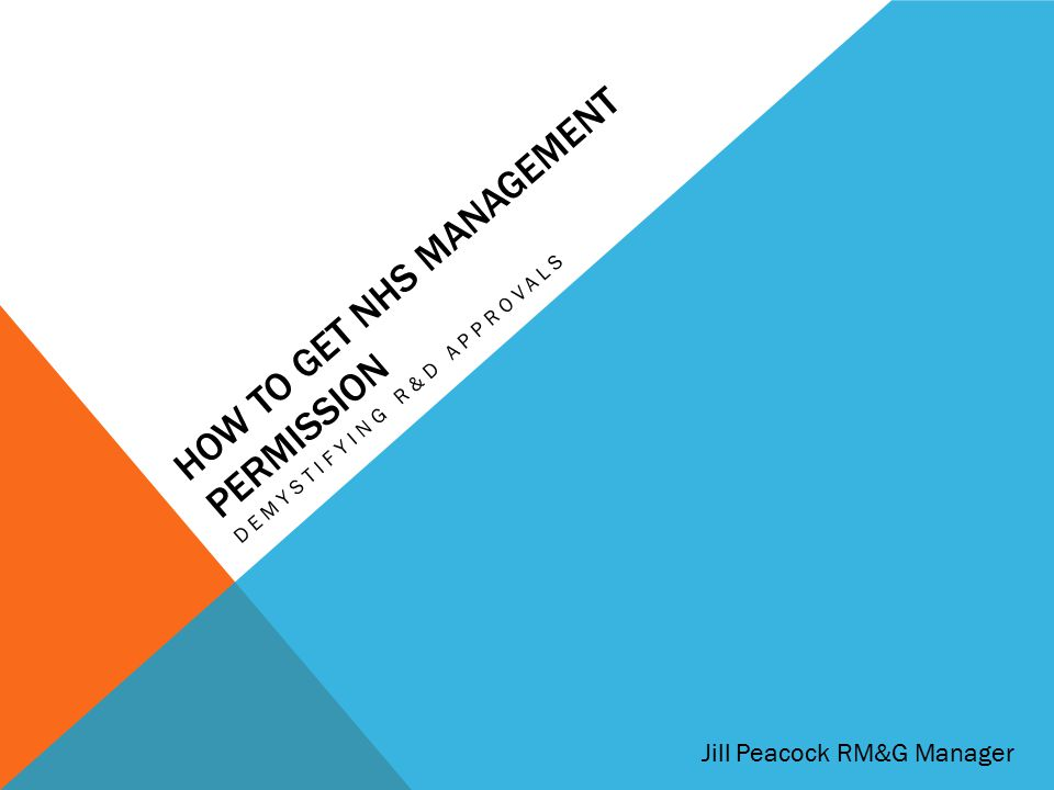 HOW TO GET NHS MANAGEMENT PERMISSION DEMYSTIFYING R&D APPROVALS Jill Peacock RM&G Manager