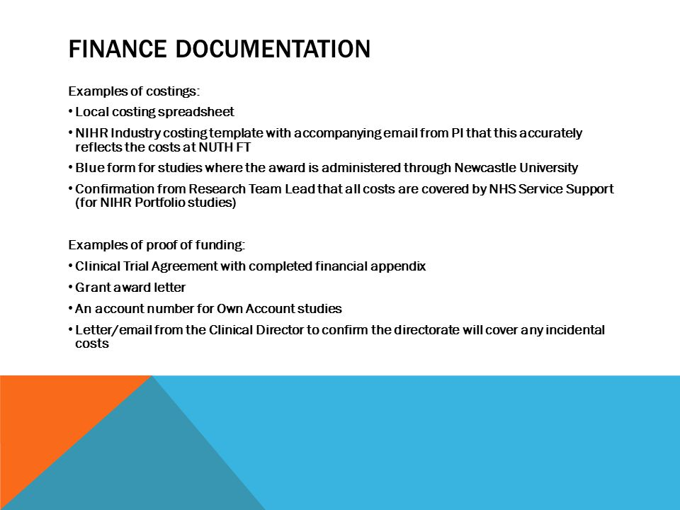 FINANCE DOCUMENTATION Examples of costings: Local costing spreadsheet NIHR Industry costing template with accompanying email from PI that this accurately reflects the costs at NUTH FT Blue form for studies where the award is administered through Newcastle University Confirmation from Research Team Lead that all costs are covered by NHS Service Support (for NIHR Portfolio studies) Examples of proof of funding: Clinical Trial Agreement with completed financial appendix Grant award letter An account number for Own Account studies Letter/email from the Clinical Director to confirm the directorate will cover any incidental costs