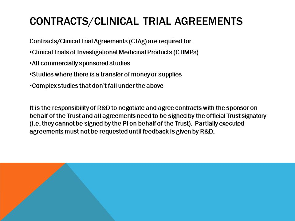 CONTRACTS/CLINICAL TRIAL AGREEMENTS Contracts/Clinical Trial Agreements (CTAg) are required for: Clinical Trials of Investigational Medicinal Products (CTIMPs) All commercially sponsored studies Studies where there is a transfer of money or supplies Complex studies that don't fall under the above It is the responsibility of R&D to negotiate and agree contracts with the sponsor on behalf of the Trust and all agreements need to be signed by the official Trust signatory (i.e.