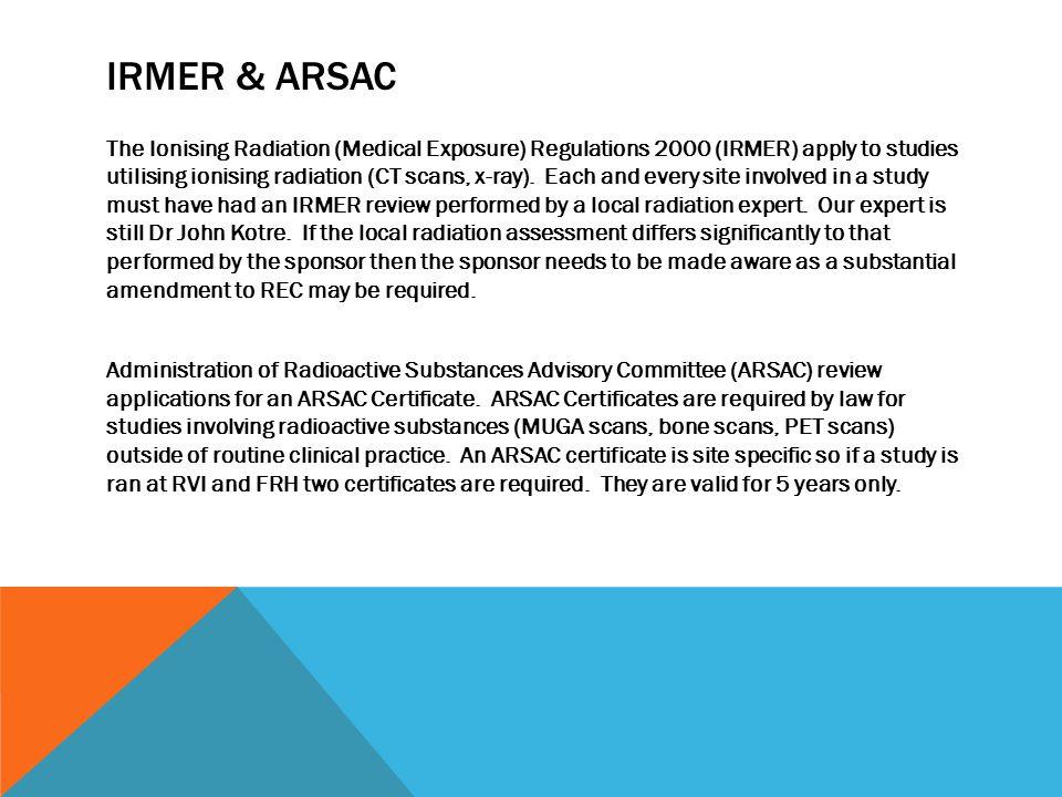 IRMER & ARSAC The Ionising Radiation (Medical Exposure) Regulations 2000 (IRMER) apply to studies utilising ionising radiation (CT scans, x-ray).