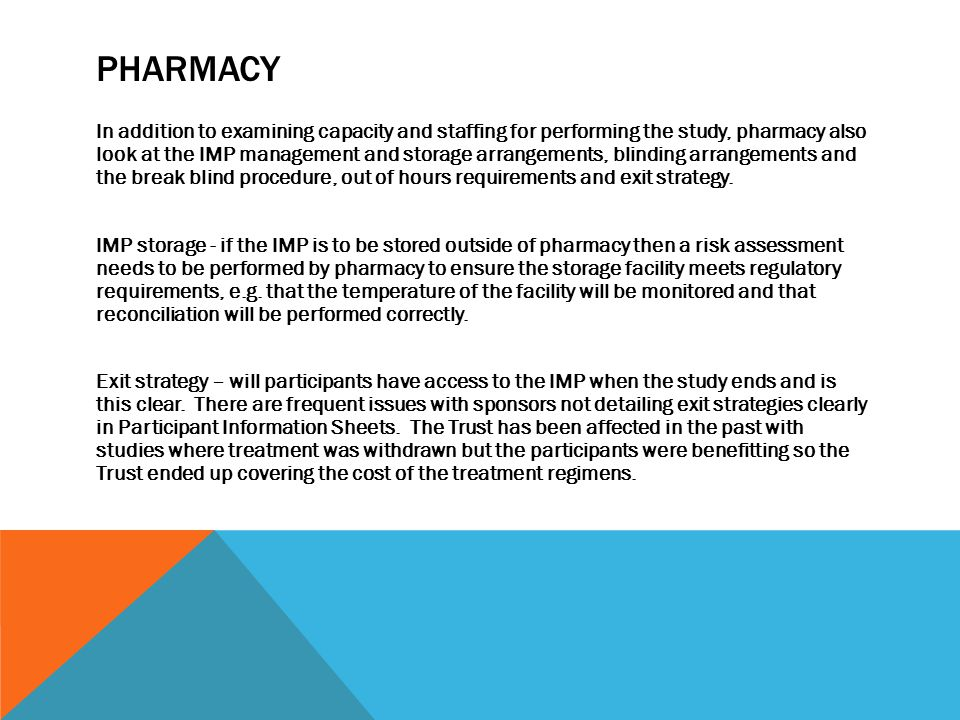 PHARMACY In addition to examining capacity and staffing for performing the study, pharmacy also look at the IMP management and storage arrangements, blinding arrangements and the break blind procedure, out of hours requirements and exit strategy.