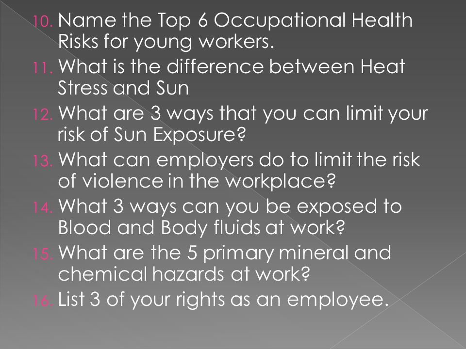 10. Name the Top 6 Occupational Health Risks for young workers. 11. What is the difference between Heat Stress and Sun 12. What are 3 ways that you ca