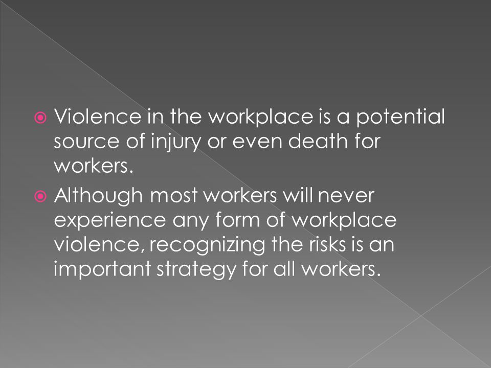  Violence in the workplace is a potential source of injury or even death for workers.  Although most workers will never experience any form of workp