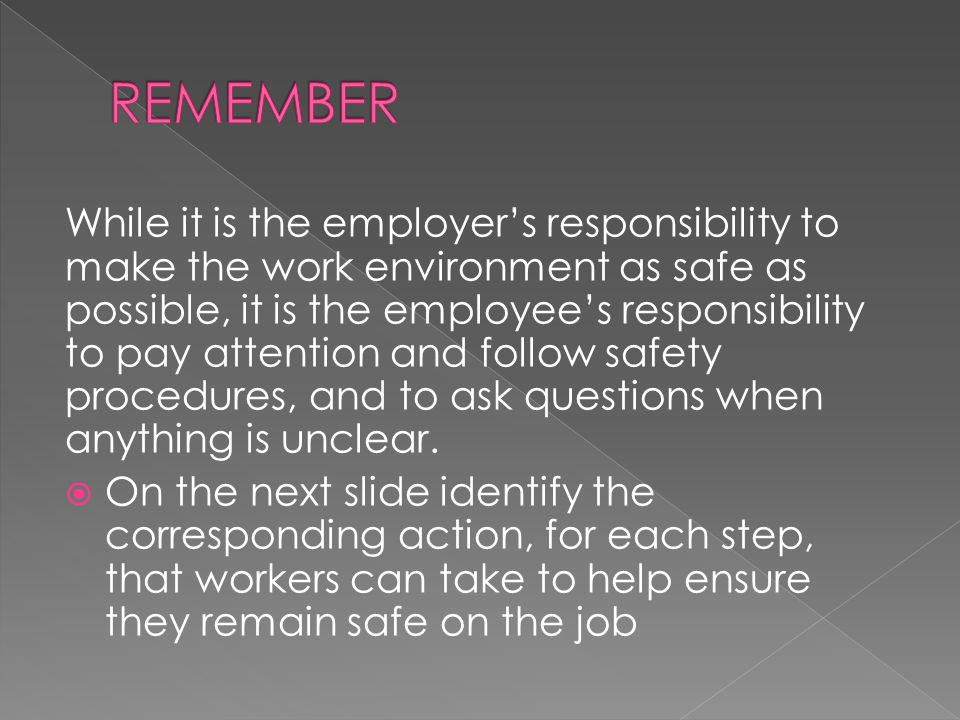 While it is the employer's responsibility to make the work environment as safe as possible, it is the employee's responsibility to pay attention and f