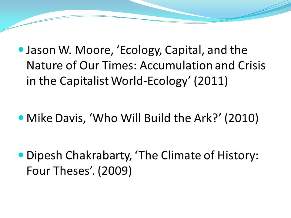 Jason W. Moore, 'Ecology, Capital, and the Nature of Our Times: Accumulation and Crisis in the Capitalist World-Ecology' (2011) Mike Davis, 'Who Will
