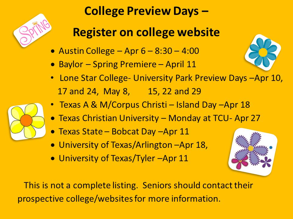 College Preview Days – Register on college website  Austin College – Apr 6 – 8:30 – 4:00  Baylor – Spring Premiere – April 11 Lone Star College- University Park Preview Days –Apr 10, 17 and 24, May 8, 15, 22 and 29 Texas A & M/Corpus Christi – Island Day –Apr 18  Texas Christian University – Monday at TCU- Apr 27  Texas State – Bobcat Day –Apr 11  University of Texas/Arlington –Apr 18,  University of Texas/Tyler –Apr 11 This is not a complete listing.