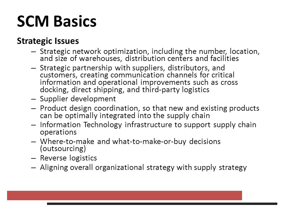 SCM Basics Strategic Issues – Strategic network optimization, including the number, location, and size of warehouses, distribution centers and facilit