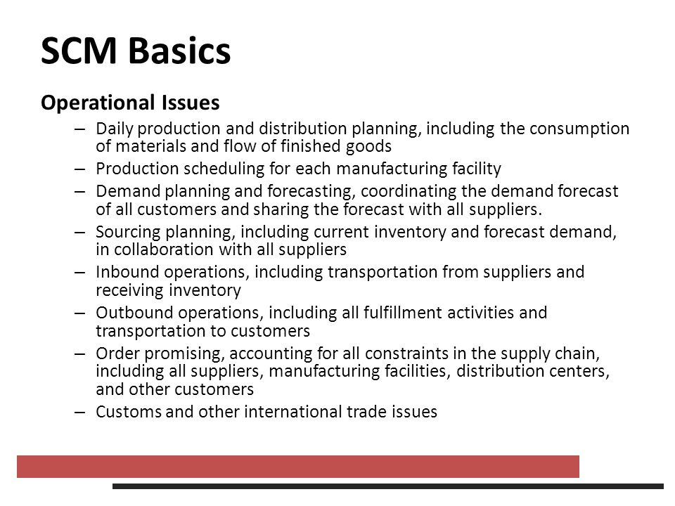 SCM Basics Operational Issues – Daily production and distribution planning, including the consumption of materials and flow of finished goods – Produc