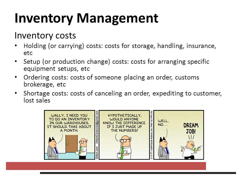 Inventory Management Inventory costs Holding (or carrying) costs: costs for storage, handling, insurance, etc Setup (or production change) costs: cost