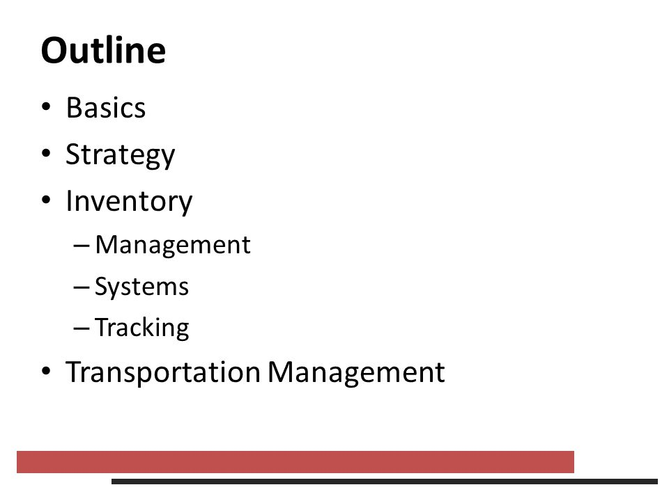 Outline Basics Strategy Inventory – Management – Systems – Tracking Transportation Management
