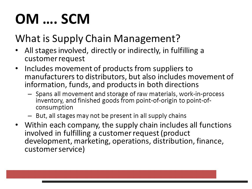 OM …. SCM What is Supply Chain Management? All stages involved, directly or indirectly, in fulfilling a customer request Includes movement of products