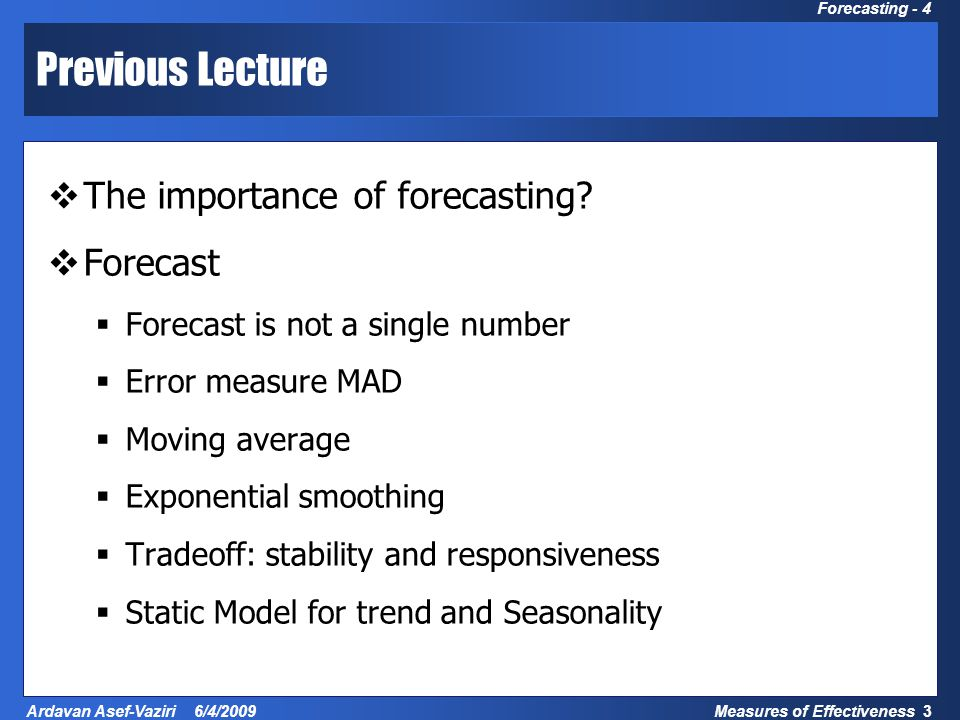 Measures of Effectiveness 3 Ardavan Asef-Vaziri 6/4/2009 Forecasting - 4 Previous Lecture  The importance of forecasting.