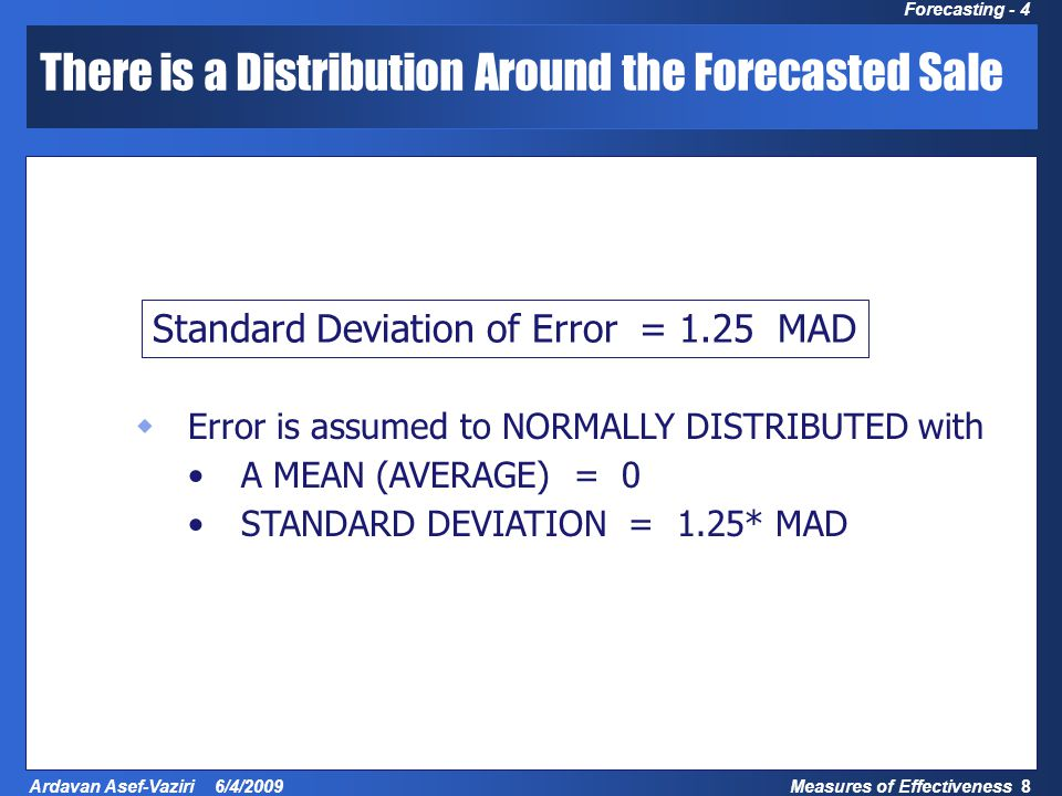 Measures of Effectiveness 8 Ardavan Asef-Vaziri 6/4/2009 Forecasting - 4 There is a Distribution Around the Forecasted Sale Standard Deviation of Error = 1.25 MAD  Error is assumed to NORMALLY DISTRIBUTED with A MEAN (AVERAGE) = 0 STANDARD DEVIATION = 1.25* MAD