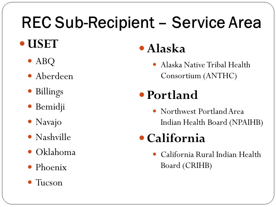 REC Sub-Recipient – Service Area USET ABQ Aberdeen Billings Bemidji Navajo Nashville Oklahoma Phoenix Tucson Alaska Alaska Native Tribal Health Consortium (ANTHC) Portland Northwest Portland Area Indian Health Board (NPAIHB) California California Rural Indian Health Board (CRIHB)