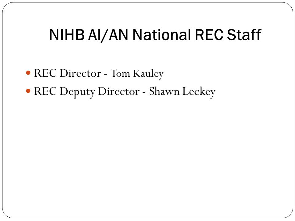 NIHB AI/AN National REC Staff REC Director - Tom Kauley REC Deputy Director - Shawn Leckey