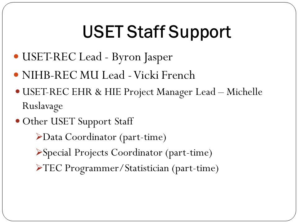 USET Staff Support USET-REC Lead - Byron Jasper NIHB-REC MU Lead - Vicki French USET-REC EHR & HIE Project Manager Lead – Michelle Ruslavage Other USET Support Staff  Data Coordinator (part-time)  Special Projects Coordinator (part-time)  TEC Programmer/Statistician (part-time)