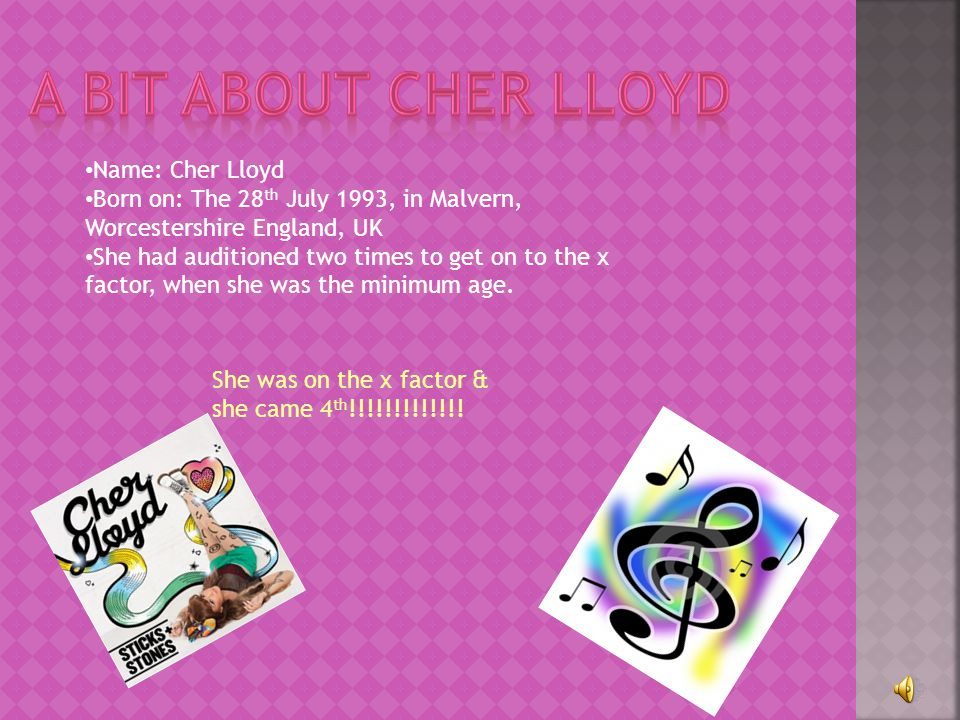 Name: Cher Lloyd Born on: The 28 th July 1993, in Malvern, Worcestershire England, UK She had auditioned two times to get on to the x factor, when she