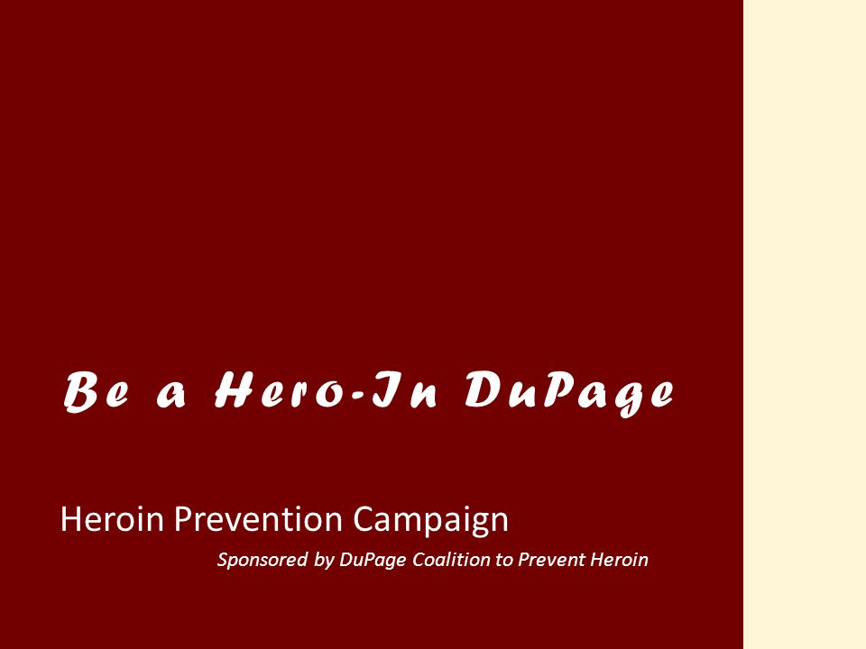 Heroin Prevention Campaign Sponsored by DuPage Coalition to Prevent Heroin Be a Hero-In DuPage