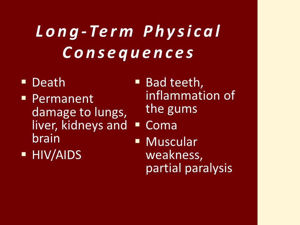 Long-Term Physical Consequences  Death  Permanent damage to lungs, liver, kidneys and brain  HIV/AIDS  Bad teeth, inflammation of the gums  Coma