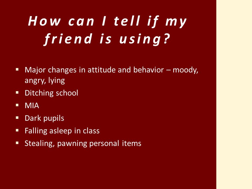 How can I tell if my friend is using?  Major changes in attitude and behavior – moody, angry, lying  Ditching school  MIA  Dark pupils  Falling a