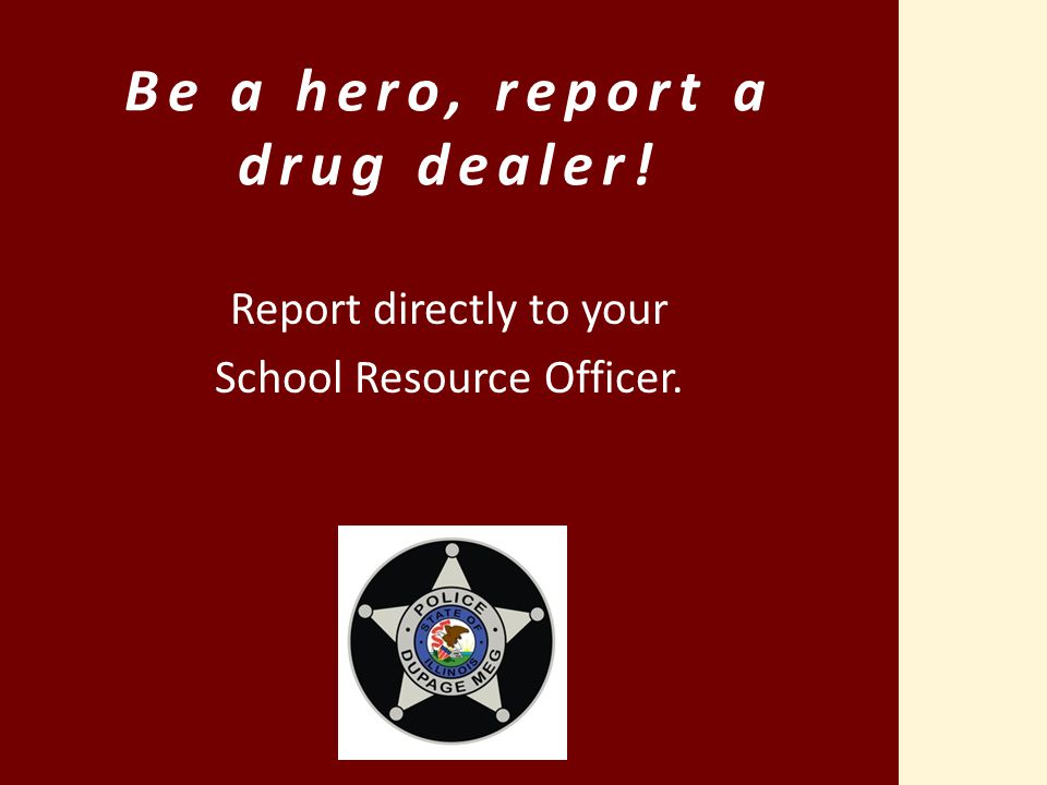 Be a hero, report a drug dealer! Report directly to your School Resource Officer.