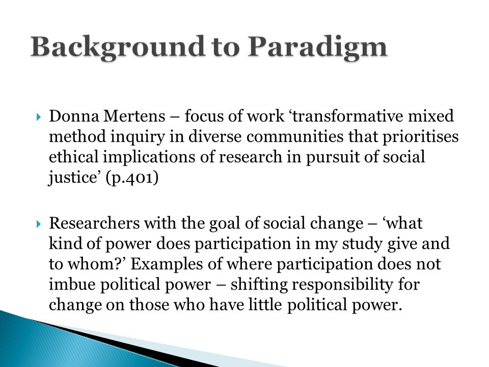  Donna Mertens – focus of work 'transformative mixed method inquiry in diverse communities that prioritises ethical implications of research in pursuit of social justice' (p.401)  Researchers with the goal of social change – 'what kind of power does participation in my study give and to whom ' Examples of where participation does not imbue political power – shifting responsibility for change on those who have little political power.