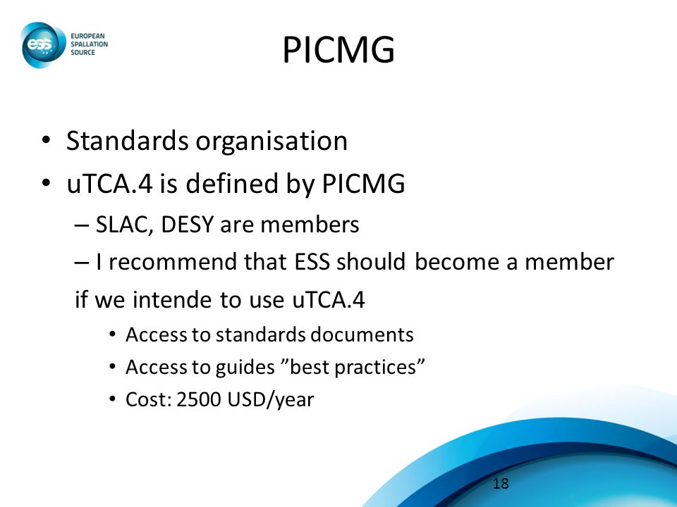 PICMG Standards organisation uTCA.4 is defined by PICMG – SLAC, DESY are members – I recommend that ESS should become a member if we intende to use uTCA.4 Access to standards documents Access to guides best practices Cost: 2500 USD/year 18