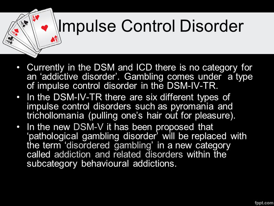 Impulse Control Disorder Currently in the DSM and ICD there is no category for an 'addictive disorder'.