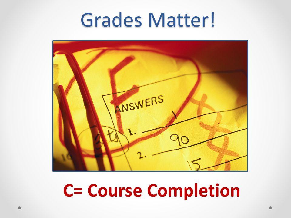 Grades Matter! C= Course Completion