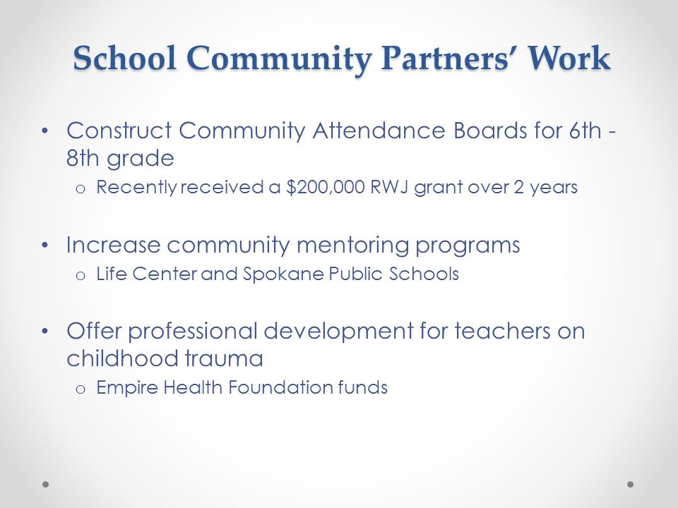 School Community Partners' Work Construct Community Attendance Boards for 6th - 8th grade o Recently received a $200,000 RWJ grant over 2 years Increase community mentoring programs o Life Center and Spokane Public Schools Offer professional development for teachers on childhood trauma o Empire Health Foundation funds