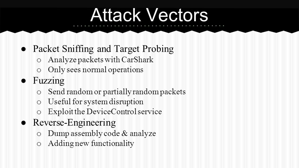 ● Packet Sniffing and Target Probing o Analyze packets with CarShark o Only sees normal operations ● Fuzzing o Send random or partially random packets