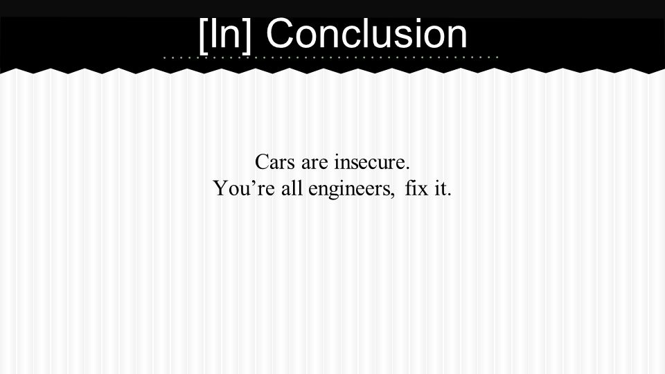 [In] Conclusion Cars are insecure. You're all engineers, fix it.