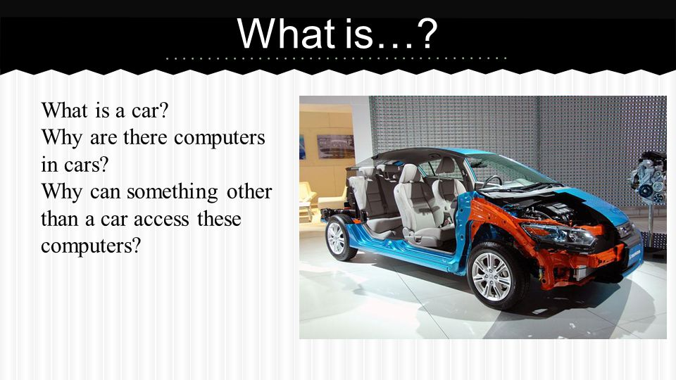 What is…? What is a car? Why are there computers in cars? Why can something other than a car access these computers?