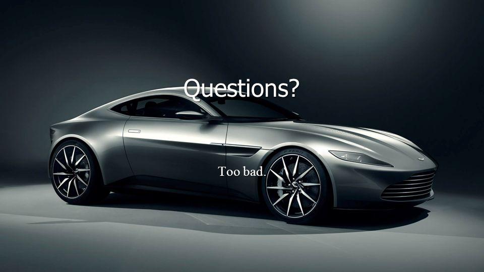 Questions? Too bad.