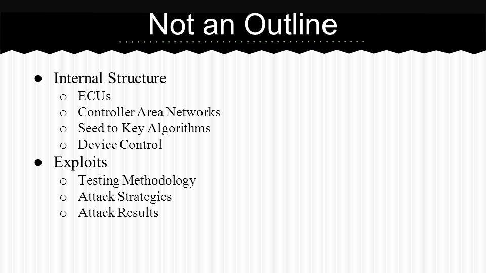 Not an Outline ● Internal Structure o ECUs o Controller Area Networks o Seed to Key Algorithms o Device Control ● Exploits o Testing Methodology o Att