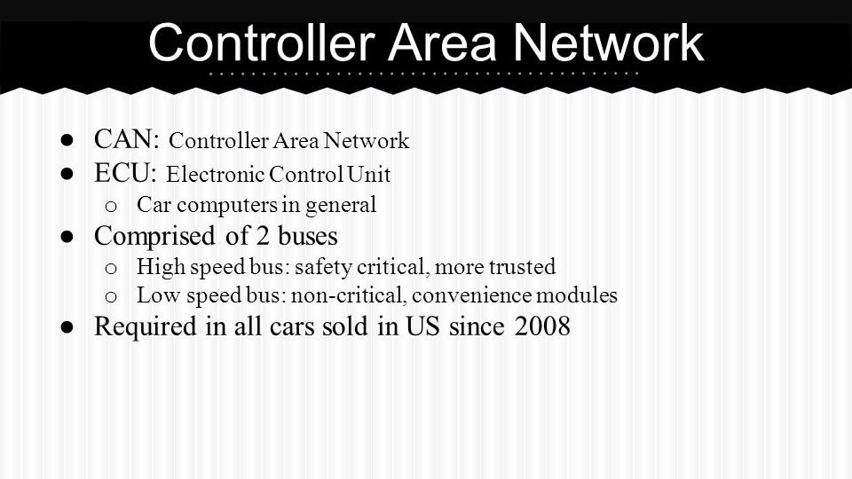Controller Area Network ● CAN: Controller Area Network ● ECU: Electronic Control Unit o Car computers in general ● Comprised of 2 buses o High speed b