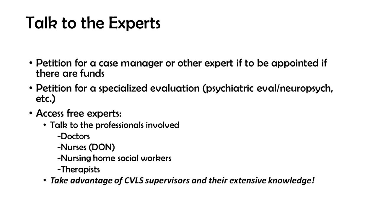 Talk to the Experts Petition for a case manager or other expert if to be appointed if there are funds Petition for a specialized evaluation (psychiatric eval/neuropsych, etc.) Access free experts: Talk to the professionals involved -Doctors -Nurses (DON) -Nursing home social workers -Therapists Take advantage of CVLS supervisors and their extensive knowledge!