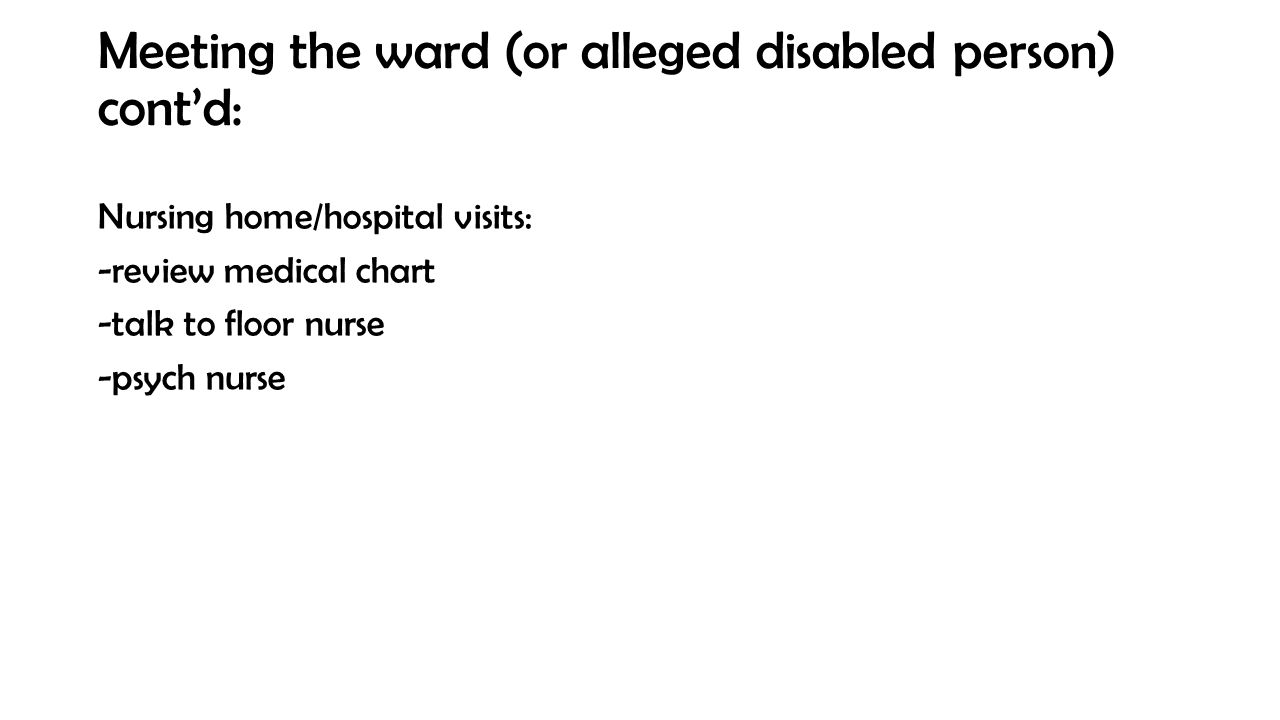 Meeting the ward (or alleged disabled person) cont'd: Nursing home/hospital visits: -review medical chart -talk to floor nurse -psych nurse