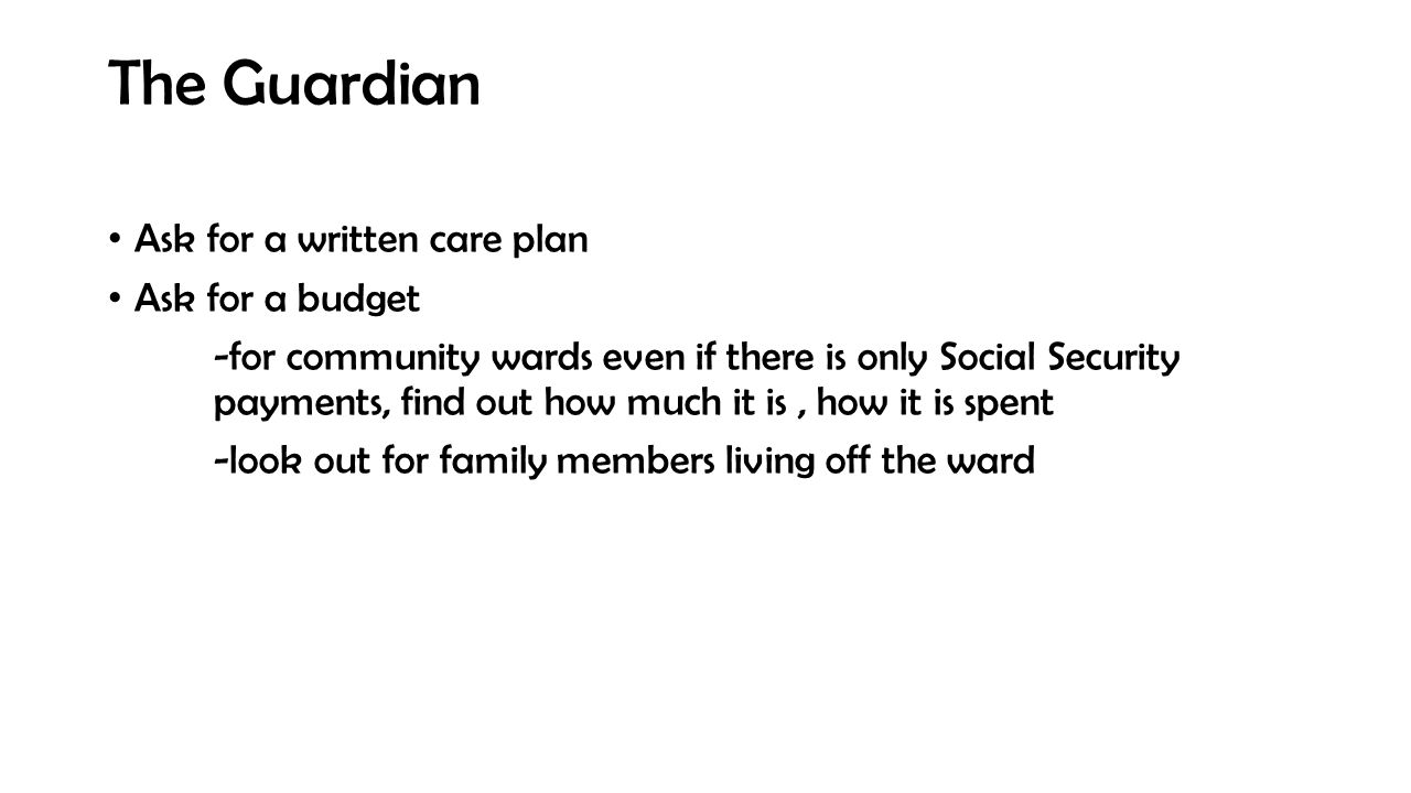 The Guardian Ask for a written care plan Ask for a budget -for community wards even if there is only Social Security payments, find out how much it is, how it is spent -look out for family members living off the ward