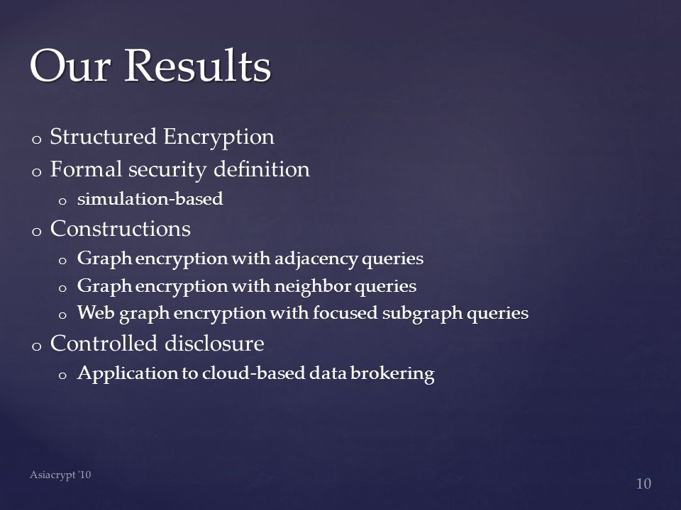 o o Structured Encryption o o Formal security definition o o simulation-based o o Constructions o o Graph encryption with adjacency queries o o Graph encryption with neighbor queries o o Web graph encryption with focused subgraph queries o o Controlled disclosure o o Application to cloud-based data brokering Our Results 10 Asiacrypt 10