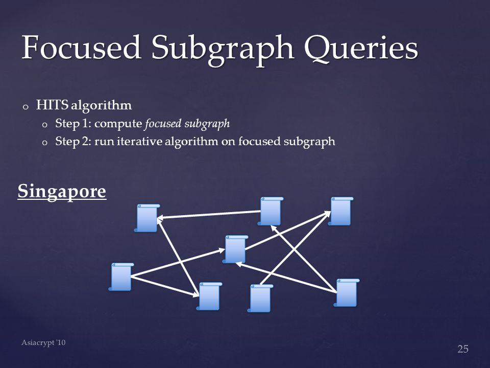 o o HITS algorithm o o Step 1: compute focused subgraph o o Step 2: run iterative algorithm on focused subgraph Focused Subgraph Queries 25 Asiacrypt 10 Singapore