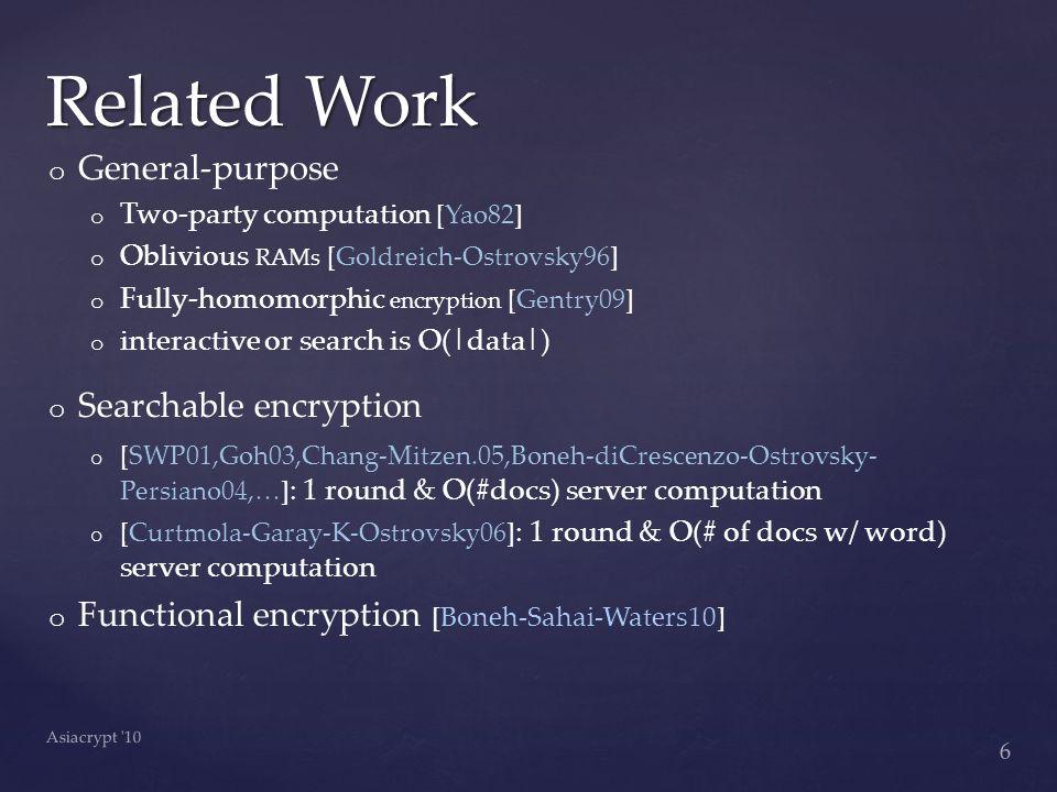 o o General-purpose o o Two-party computation [Yao82] o o Oblivious RAMs [Goldreich-Ostrovsky96] o o Fully-homomorphic encryption [Gentry09] o o interactive or search is O(|data|) o o Searchable encryption o o [SWP01,Goh03,Chang-Mitzen.05,Boneh-diCrescenzo-Ostrovsky- Persiano04,…] : 1 round & O(#docs) server computation o o [Curtmola-Garay-K-Ostrovsky06] : 1 round & O(# of docs w/ word) server computation o o Functional encryption [Boneh-Sahai-Waters10] Related Work 6 Asiacrypt 10