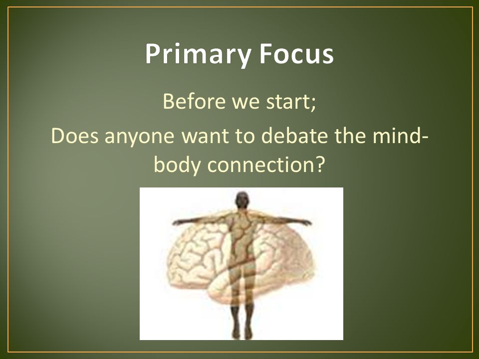 Before we start; Does anyone want to debate the mind- body connection