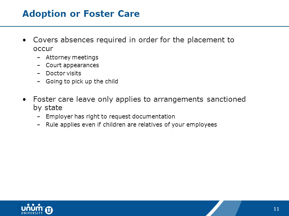 11 Adoption or Foster Care Covers absences required in order for the placement to occur –Attorney meetings –Court appearances –Doctor visits –Going to