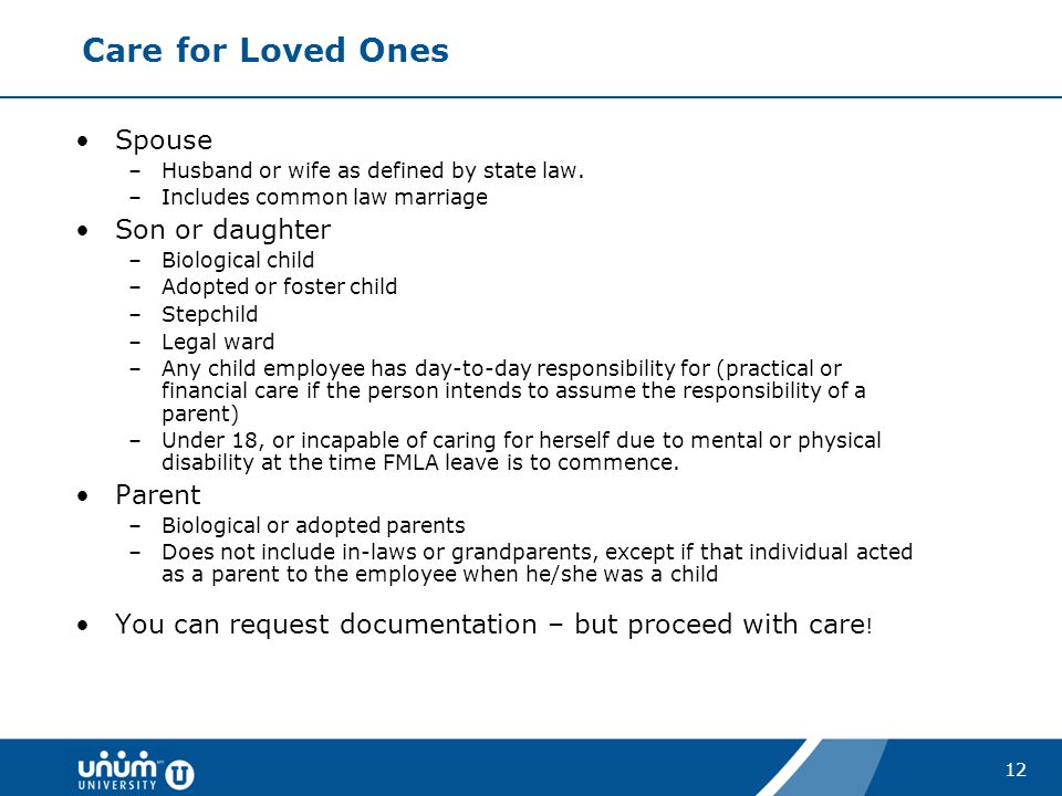 12 Care for Loved Ones Spouse –Husband or wife as defined by state law. –Includes common law marriage Son or daughter –Biological child –Adopted or fo