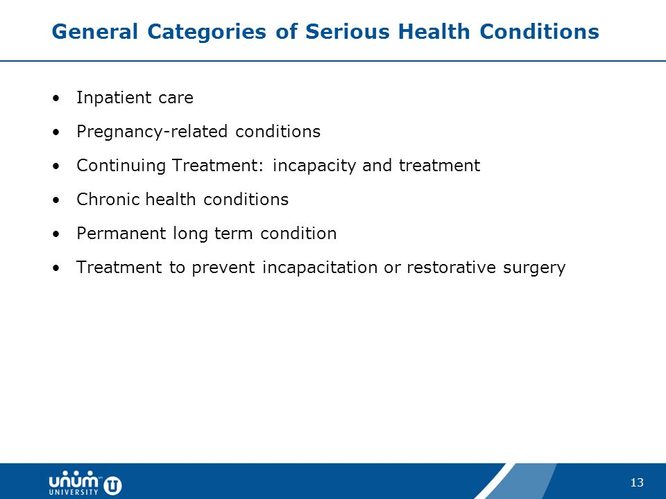 13 General Categories of Serious Health Conditions Inpatient care Pregnancy-related conditions Continuing Treatment: incapacity and treatment Chronic